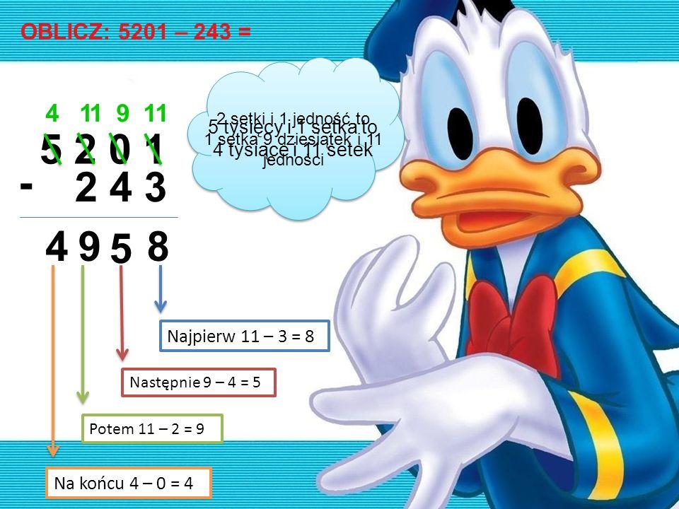OBLICZ: 5201 – 243 = 5 2 0 1 2 4 3 - 119114 8 5 94 Najpierw 11 – 3 = 8 Następnie 9 – 4 = 5 Potem 11 – 2 = 9 Na końcu 4 – 0 = 4 2 setki i 1 jedność to