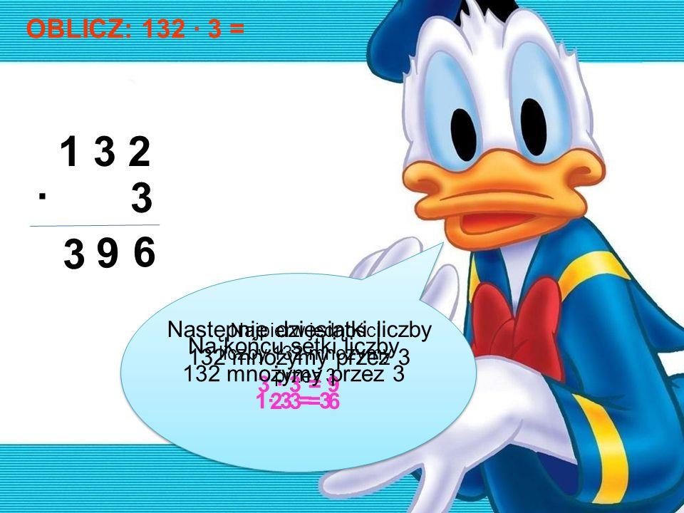 OBLICZ: 132 · 3 = 1 3 2 · 3 6 9 3 Najpierw jedności liczby 132 mnożymy przez 3 2·3 = 6 Następnie dziesiątki liczby 132 mnożymy przez 3 3 · 3 = 9 Na ko