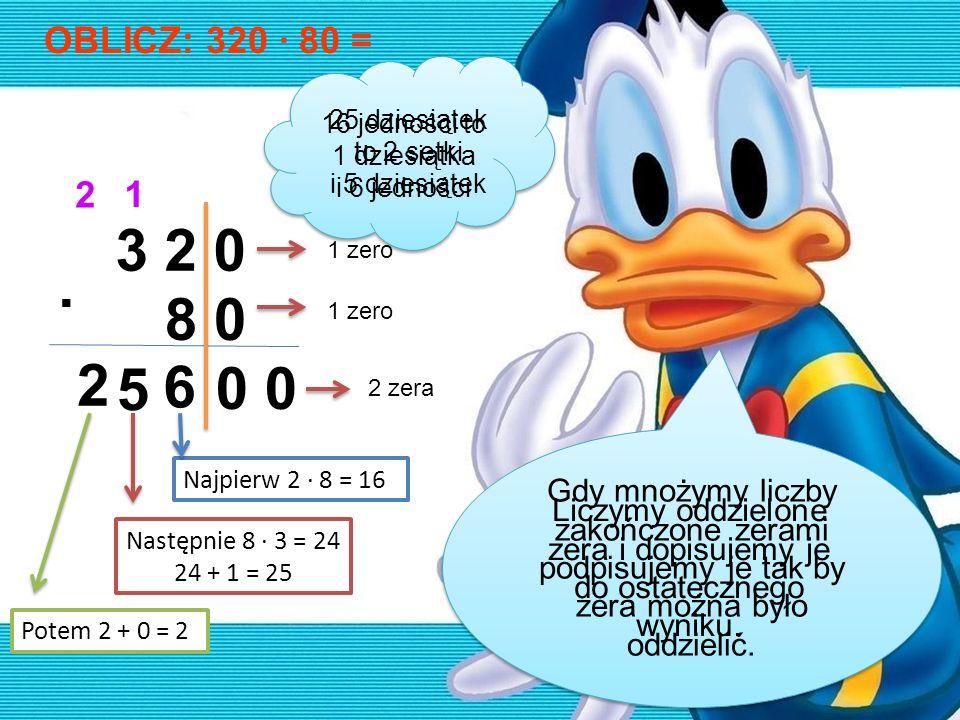 OBLICZ: 320 · 80 = 3 2 0 8 0 · 0 0 6 1 5 2 2 Najpierw 2 · 8 = 16 Następnie 8 · 3 = 24 24 + 1 = 25 Potem 2 + 0 = 2 1 zero 2 zera Gdy mnożymy liczby zak