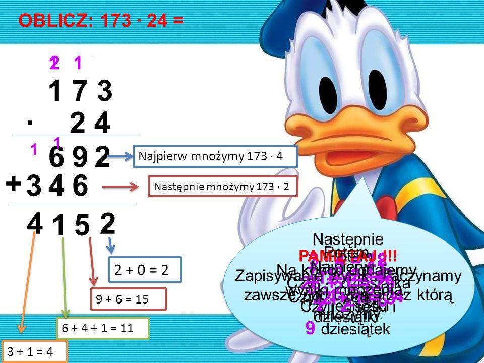 OBLICZ: 173 · 24 = 1 7 3 2 4· 692 34 6 + 2 5 1 4 Najpierw mnożymy 173 · 4 12 Następnie mnożymy 173 · 2 1 3 · 4 = 12 Czyli 1 dziesiątka i 2 jedności Na