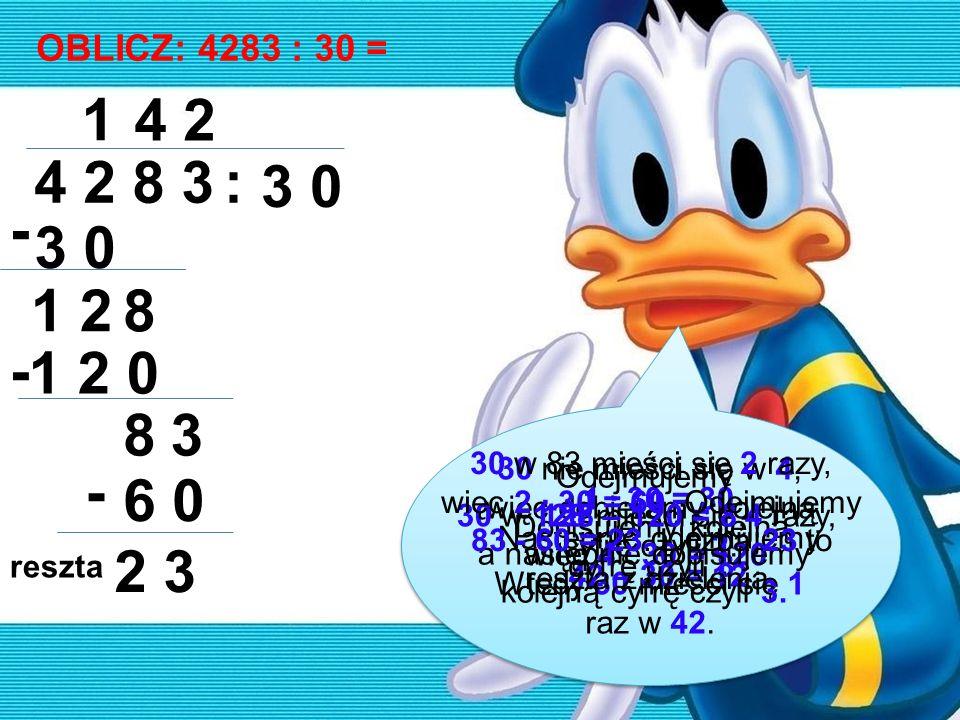 OBLICZ: 4283 : 30 = 4 2 8 3: 3 0 1 - 1 28 4 1 2 0 - 83 2 6 0 - 2 3 30 nie mieści się w 4, więc dobieramy kolejną cyfrę czyli 2. Wtedy 30 mieści się 1