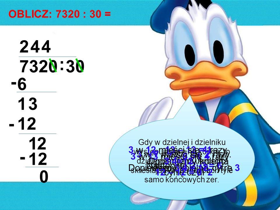 OBLICZ: 7320 : 30 = 7320 : 30 2 6 - 13 4 12- 12 4 - 0 Gdy w dzielnej i dzielniku występują zera na końcu, to dzielenie można uprościć, skreślając w ob