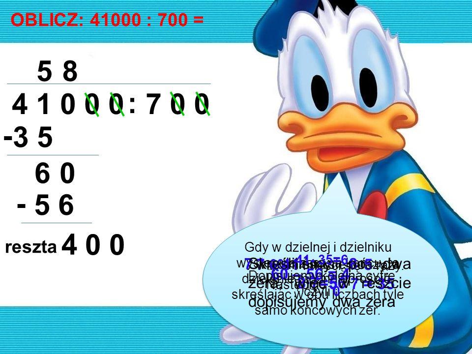 OBLICZ: 41000 : 700 = 4 1 0 0 0 : 7 0 0 58 3 5 - 60 5 6 - 4 0 0 Gdy w dzielnej i dzielniku występują zera na końcu, to dzielenie można uprościć, skreś