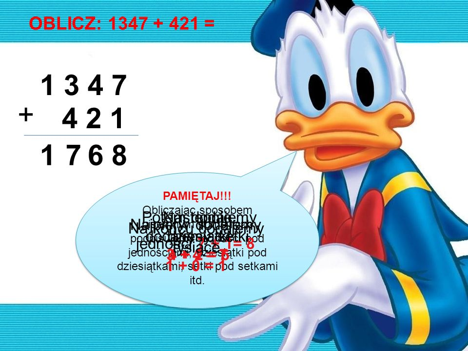 OBLICZ: 1248 + 586 = 1 2 4 8 5 8 6 + 4 1 3 1 8 1 Najpierw dodajemy jedności 8 + 6 = 14 14 jedności to 1 dziesiątka i 4 jedności Potem dodajemy dziesiątki 1 + 4 + 8 = 13 13 to 1 setka i 3 dziesiątki Następnie dodajemy setki 1 + 2 + 5 = 8 Na końcu dodajemy tysiące 1+ 0 = 1