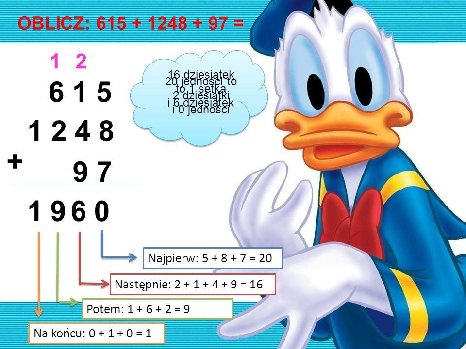 OBLICZ: 615 + 1248 + 97 = 6 1 5 1 2 4 8 9 7 + 0 2 6 1 91 Najpierw: 5 + 8 + 7 = 20 Następnie: 2 + 1 + 4 + 9 = 16 Potem: 1 + 6 + 2 = 9 Na końcu: 0 + 1 +