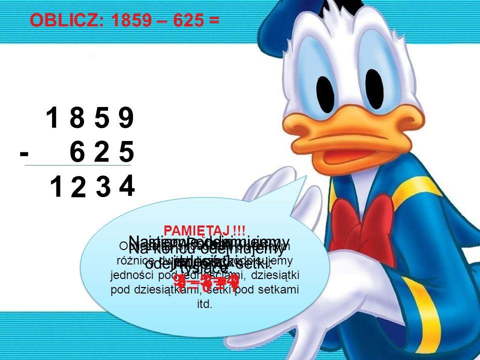 OBLICZ: 1859 – 625 = 1 8 5 9 6 2 5- 4 3 2 1 PAMIĘTAJ !!! Obliczając sposobem pisemnym różnicę dwóch liczb, podpisujemy jedności pod jednościami, dzies