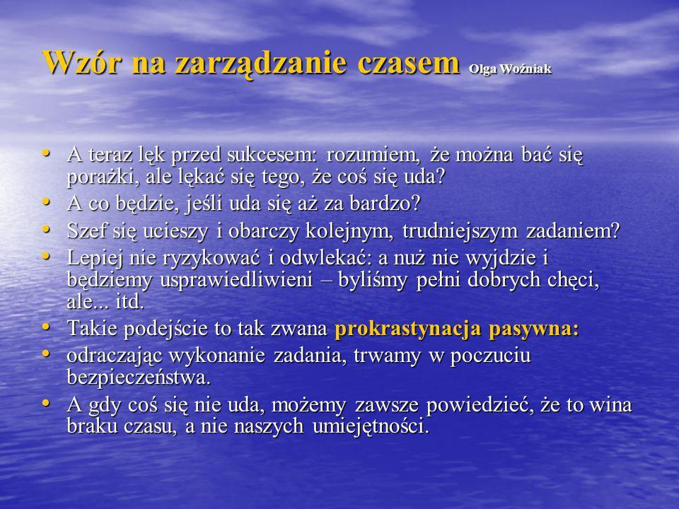 Wzór na zarządzanie czasem Olga Woźniak A teraz lęk przed sukcesem: rozumiem, że można bać się porażki, ale lękać się tego, że coś się uda? A teraz lę