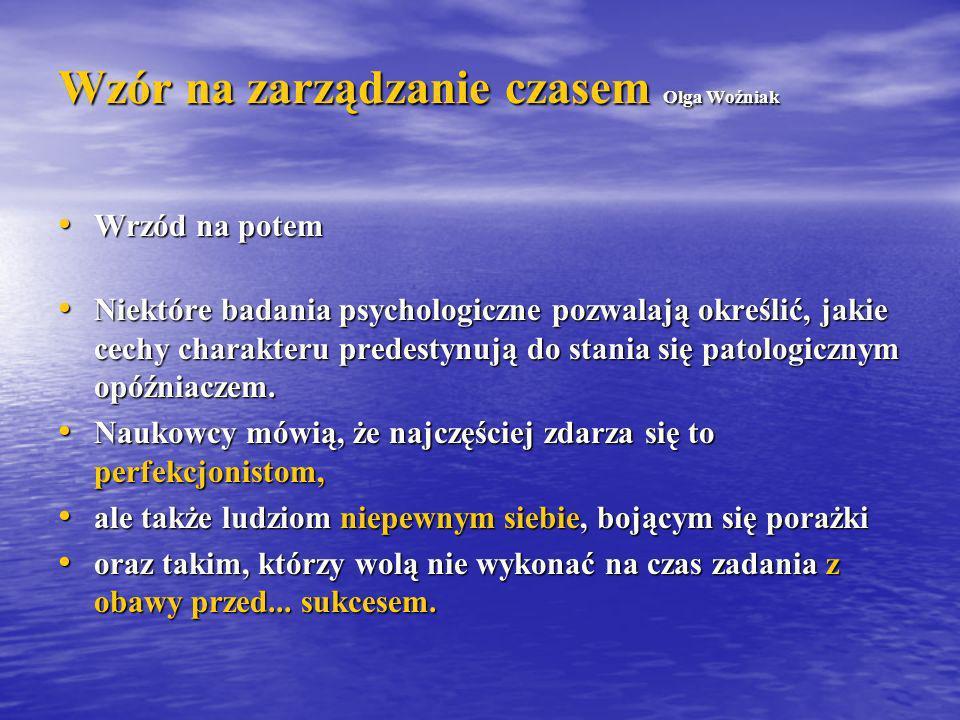 Wzór na zarządzanie czasem Olga Woźniak Wrzód na potem Wrzód na potem Niektóre badania psychologiczne pozwalają określić, jakie cechy charakteru prede