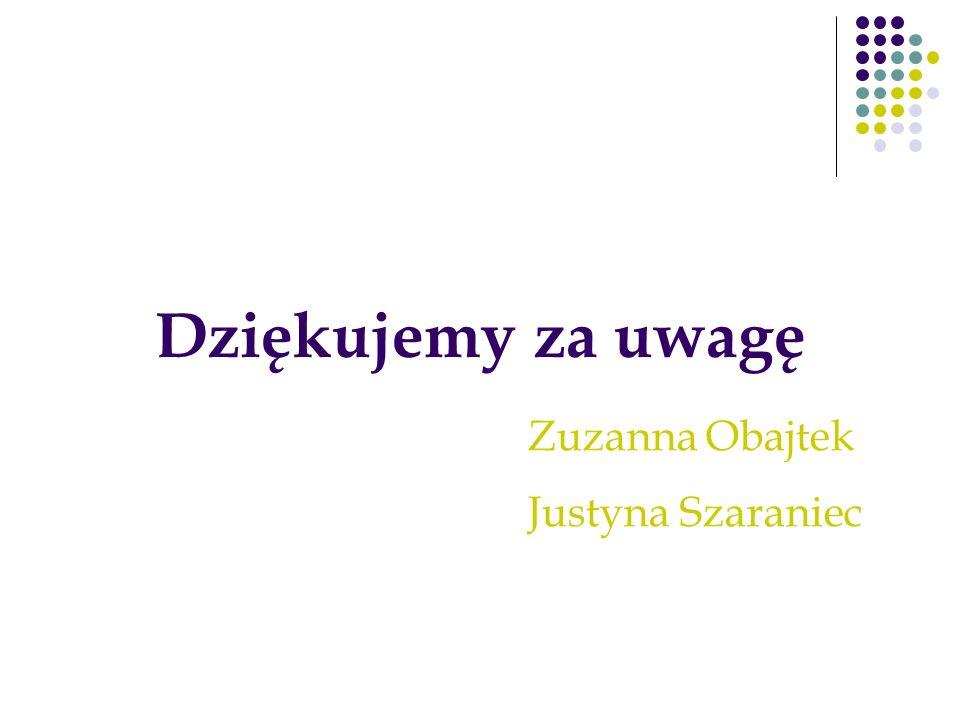 Dziękujemy za uwagę Zuzanna Obajtek Justyna Szaraniec