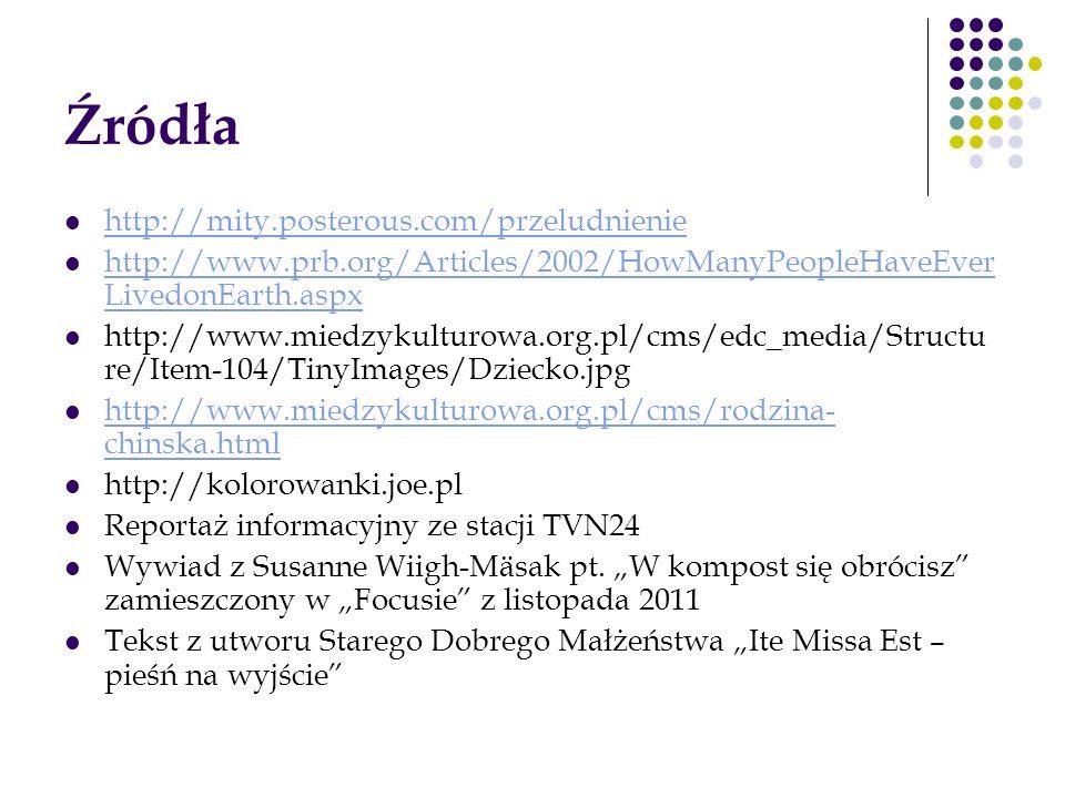 Źródła http://mity.posterous.com/przeludnienie http://www.prb.org/Articles/2002/HowManyPeopleHaveEver LivedonEarth.aspx http://www.prb.org/Articles/20
