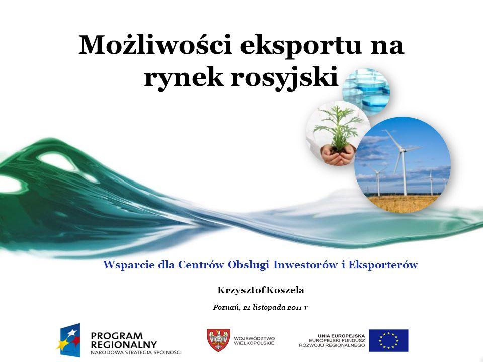 Możliwości eksportu na rynek rosyjski Wsparcie dla Centrów Obsługi Inwestorów i Eksporterów Krzysztof Koszela Poznań, 21 listopada 2011 r
