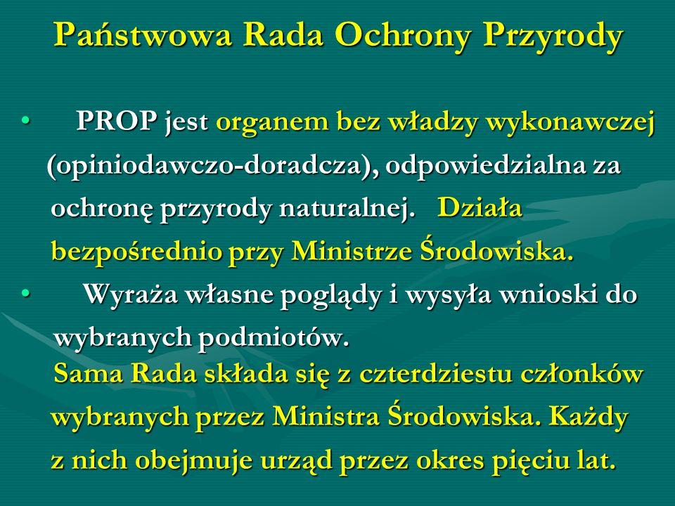 Państwowa Rada Ochrony Przyrody PROP jest organem bez władzy wykonawczej PROP jest organem bez władzy wykonawczej (opiniodawczo-doradcza), odpowiedzia