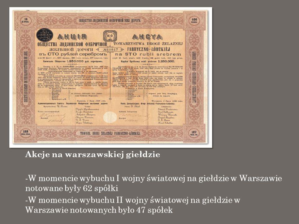 Akcje na warszawskiej giełdzie -W momencie wybuchu I wojny światowej na giełdzie w Warszawie notowane były 62 spółki -W momencie wybuchu II wojny świa