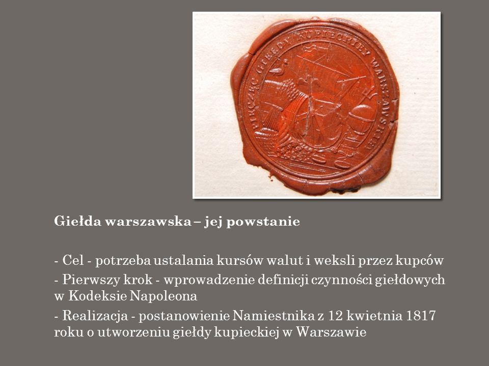 Giełda warszawska – jej powstanie - Cel - potrzeba ustalania kursów walut i weksli przez kupców - Pierwszy krok - wprowadzenie definicji czynności gie