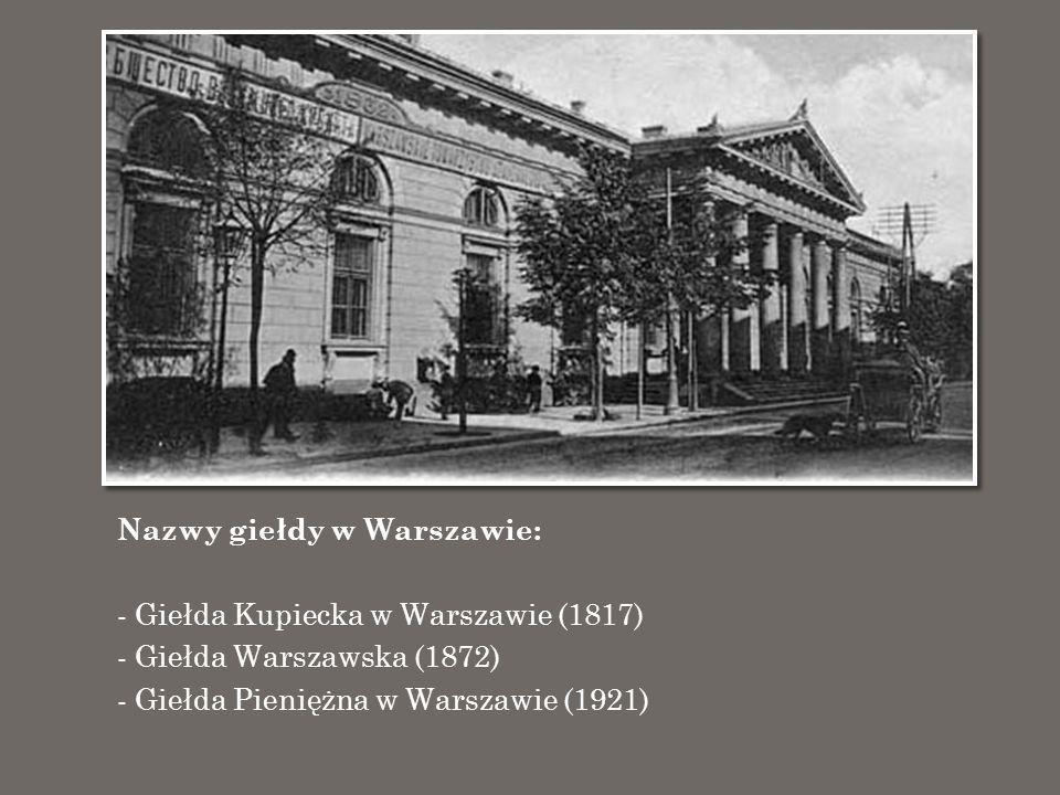 Nazwy giełdy w Warszawie: - Giełda Kupiecka w Warszawie (1817) - Giełda Warszawska (1872) - Giełda Pieniężna w Warszawie (1921)