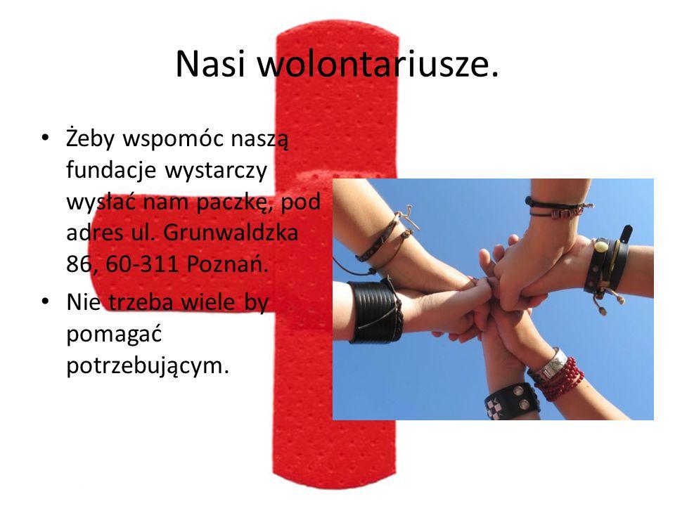 Nasi wolontariusze. Żeby wspomóc naszą fundacje wystarczy wysłać nam paczkę, pod adres ul. Grunwaldzka 86, 60-311 Poznań. Nie trzeba wiele by pomagać