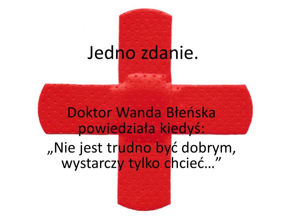 Jedno zdanie. Doktor Wanda Błeńska powiedziała kiedyś: Nie jest trudno być dobrym, wystarczy tylko chcieć…