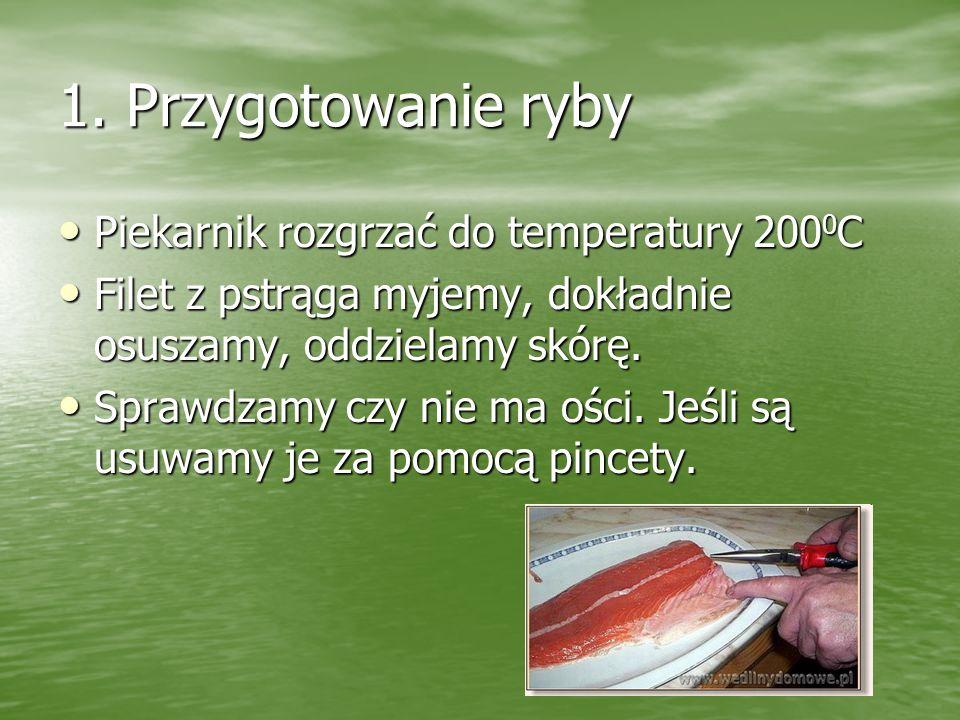 1. Przygotowanie ryby Piekarnik rozgrzać do temperatury 200 0 C Piekarnik rozgrzać do temperatury 200 0 C Filet z pstrąga myjemy, dokładnie osuszamy,