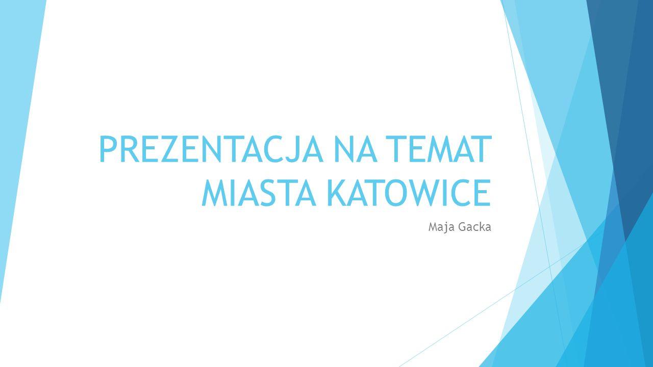 PREZENTACJA NA TEMAT MIASTA KATOWICE Maja Gacka