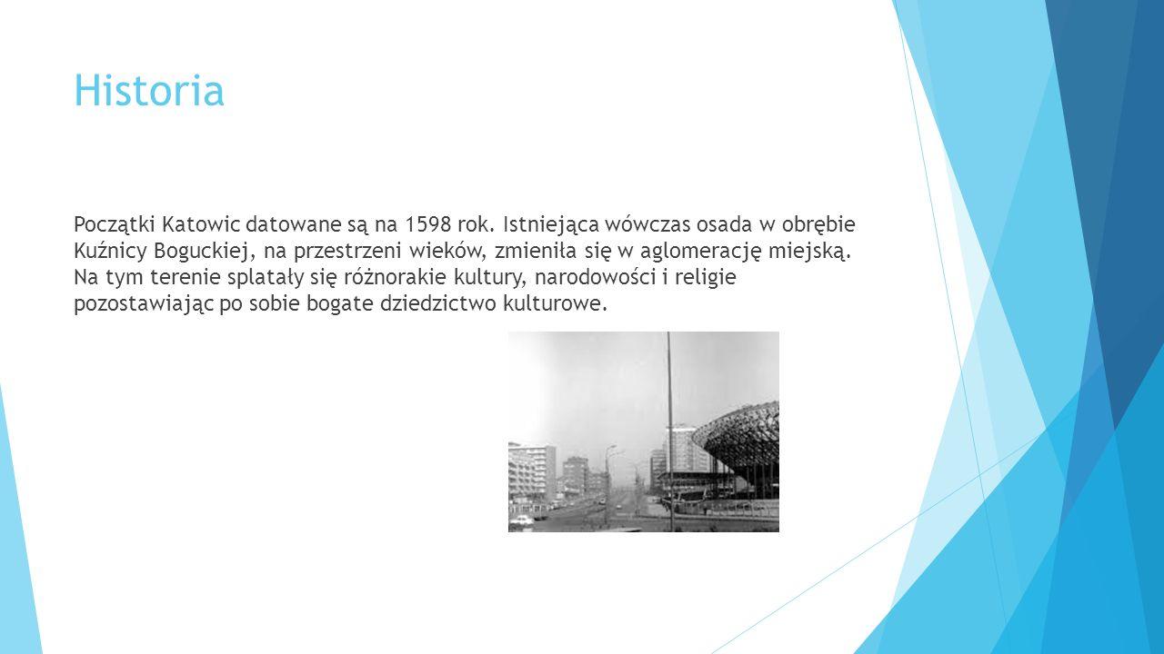 Historia Początki Katowic datowane są na 1598 rok. Istniejąca wówczas osada w obrębie Kuźnicy Boguckiej, na przestrzeni wieków, zmieniła się w aglomer