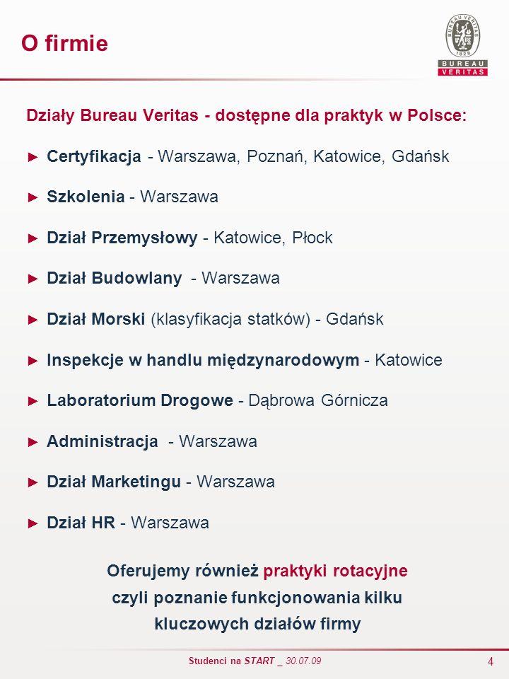 4 Studenci na START _ 30.07.09 O firmie Działy Bureau Veritas - dostępne dla praktyk w Polsce: Certyfikacja - Warszawa, Poznań, Katowice, Gdańsk Szkol