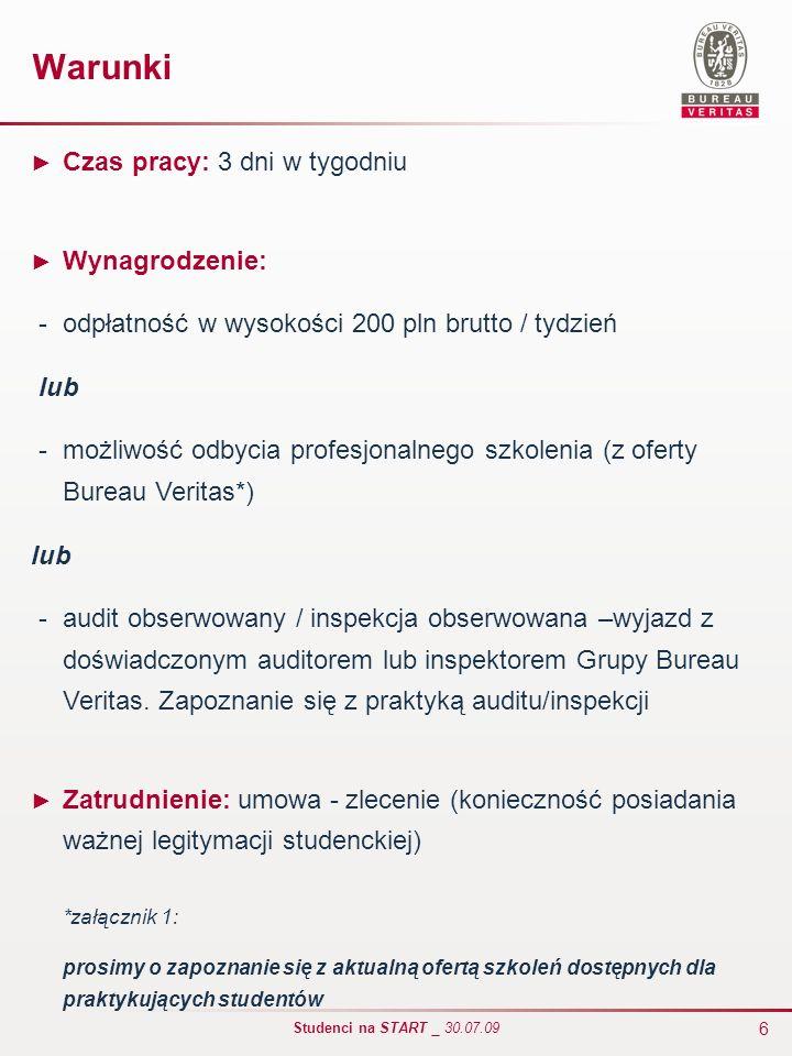 6 Studenci na START _ 30.07.09 Warunki Czas pracy: 3 dni w tygodniu Wynagrodzenie: - odpłatność w wysokości 200 pln brutto / tydzień lub - możliwość o