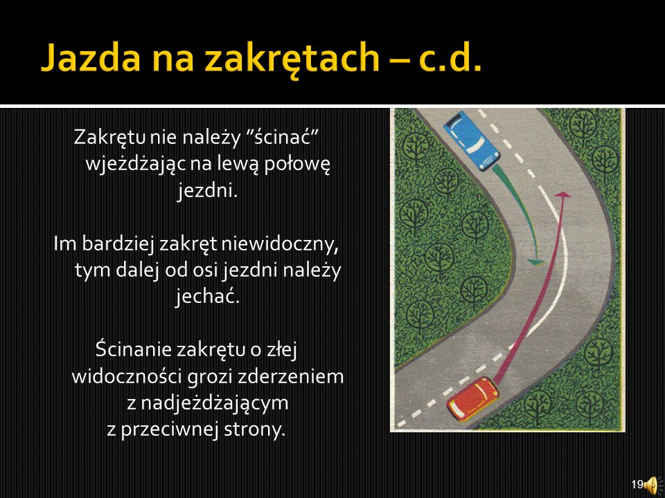 Prawidłowe przejeżdżanie przez zakręt powinno polegać na odpowiednim zmniejszeniu szybkości przed zakrętem, nawet przez przyhamowanie, jeżeli szybkość