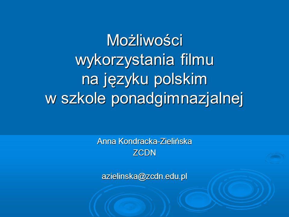 Możliwości wykorzystania filmu na języku polskim w szkole ponadgimnazjalnej Anna Kondracka-Zielińska ZCDNazielinska@zcdn.edu.pl