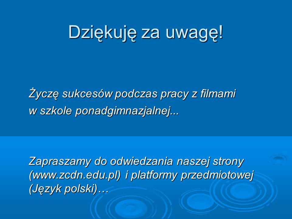 Dziękuję za uwagę! Życzę sukcesów podczas pracy z filmami w szkole ponadgimnazjalnej... Zapraszamy do odwiedzania naszej strony (www.zcdn.edu.pl) i pl
