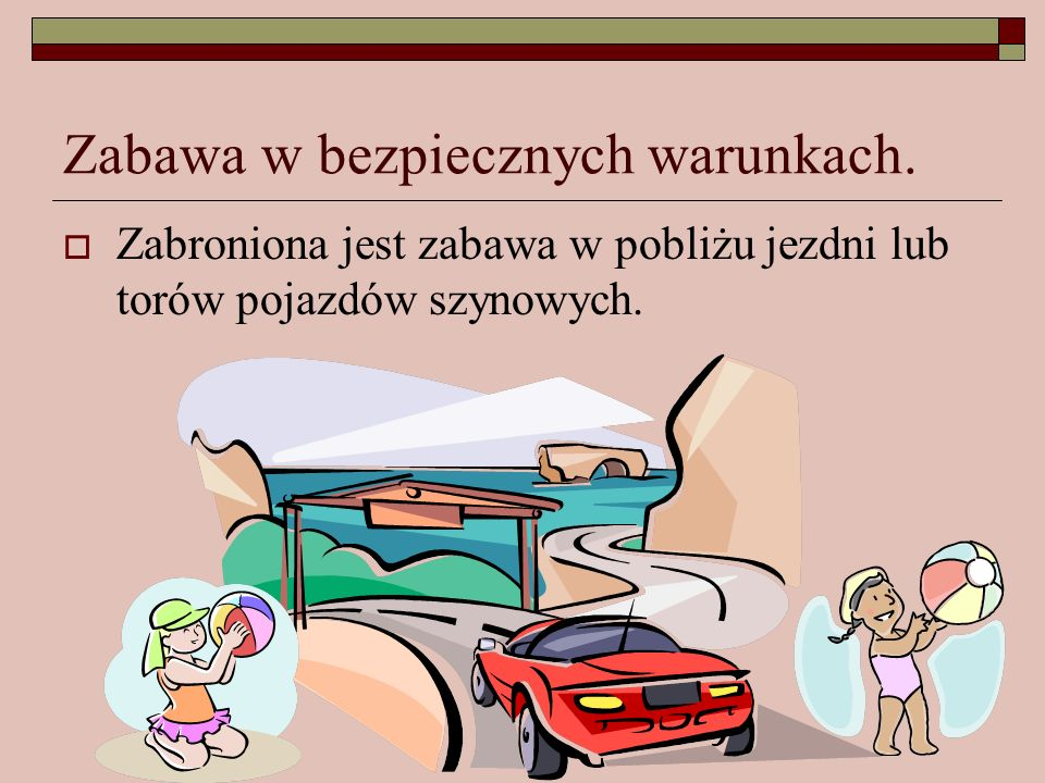 Zabawa w bezpiecznych warunkach. Zabroniona jest zabawa w pobliżu jezdni lub torów pojazdów szynowych.