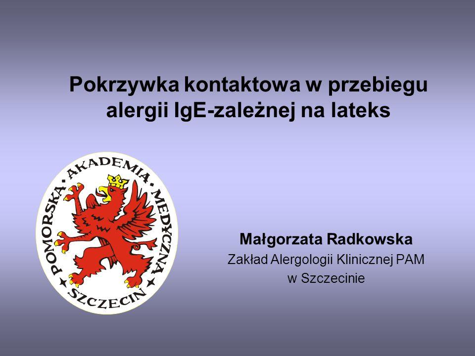 Pokrzywka kontaktowa w przebiegu alergii IgE-zależnej na lateks Małgorzata Radkowska Zakład Alergologii Klinicznej PAM w Szczecinie