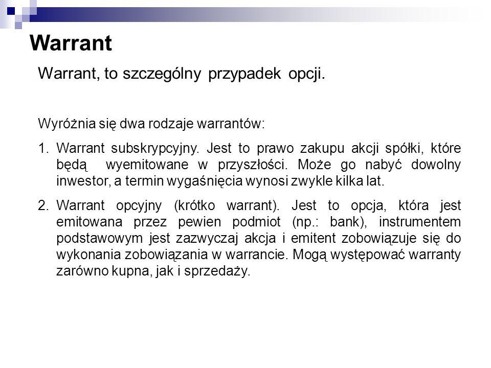 Warrant Warrant, to szczególny przypadek opcji. Wyróżnia się dwa rodzaje warrantów: 1.Warrant subskrypcyjny. Jest to prawo zakupu akcji spółki, które
