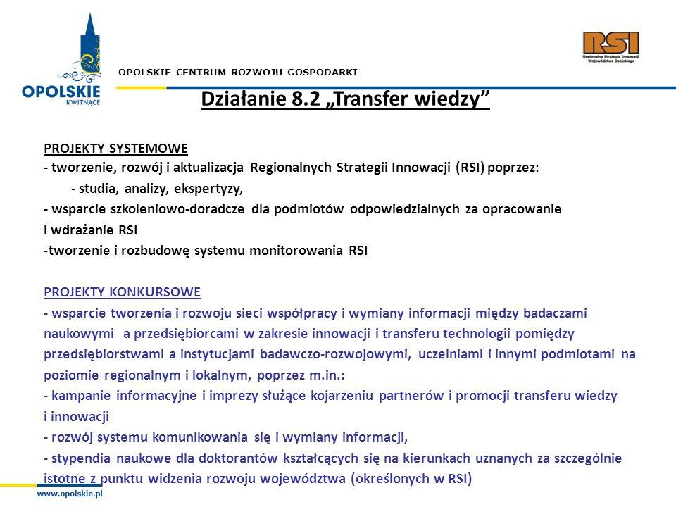 OPOLSKIE CENTRUM ROZWOJU GOSPODARKI Działanie 8.2 Transfer wiedzy PROJEKTY SYSTEMOWE - tworzenie, rozwój i aktualizacja Regionalnych Strategii Innowac
