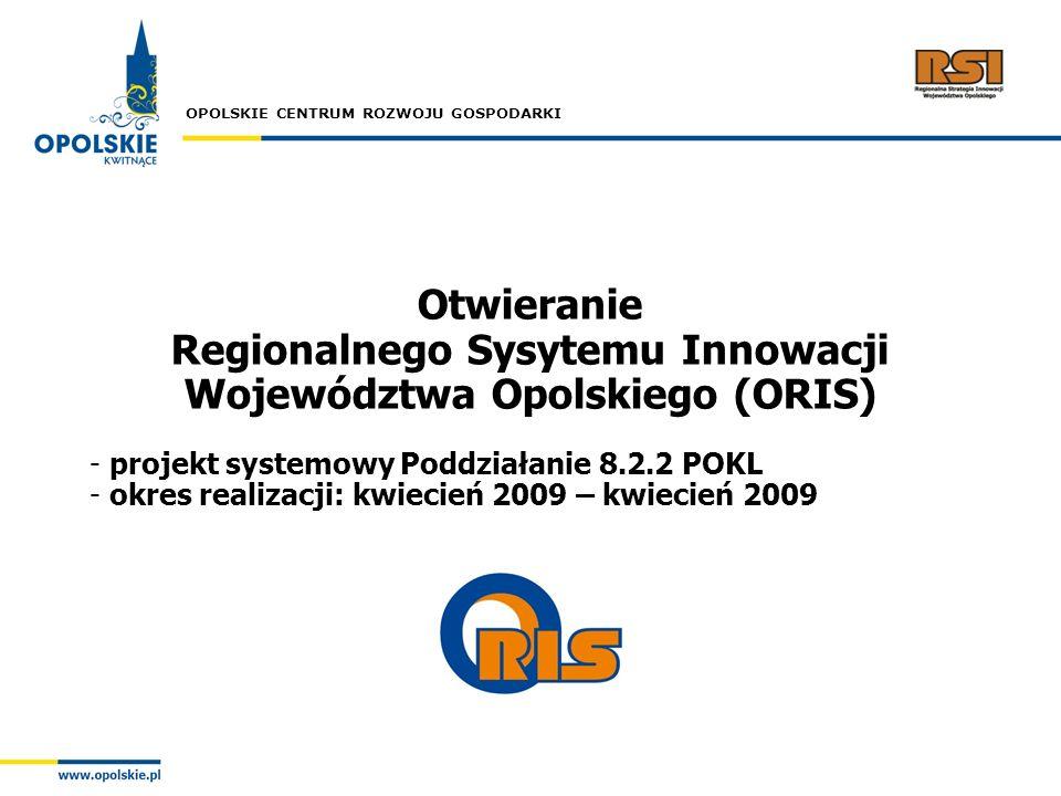OPOLSKIE CENTRUM ROZWOJU GOSPODARKI Otwieranie Regionalnego Sysytemu Innowacji Województwa Opolskiego (ORIS) - projekt systemowy Poddziałanie 8.2.2 PO