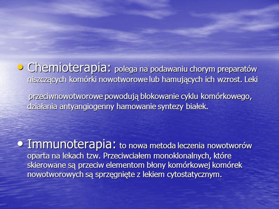 Chemioterapia: polega na podawaniu chorym preparatów niszczących komórki nowotworowe lub hamujących ich wzrost. Leki Chemioterapia: polega na podawani