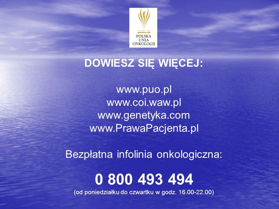 DOWIESZ SIĘ WIĘCEJ: www.puo.pl www.coi.waw.pl www.genetyka.com www.PrawaPacjenta.pl Bezpłatna infolinia onkologiczna: 0 800 493 494 (od poniedziałku d