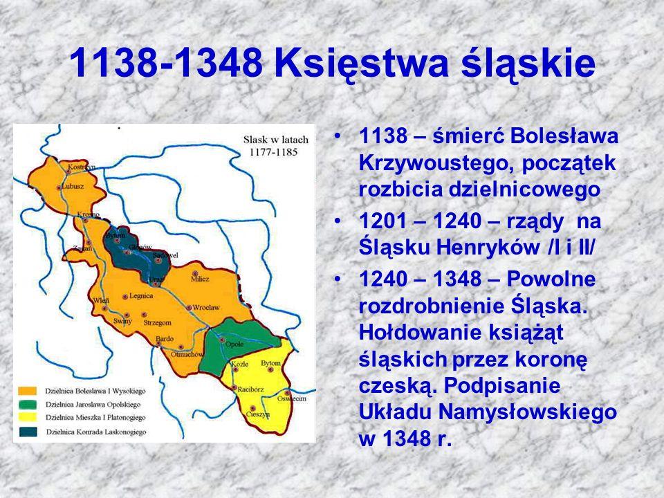 1138-1348 Księstwa śląskie 1138 – śmierć Bolesława Krzywoustego, początek rozbicia dzielnicowego 1201 – 1240 – rządy na Śląsku Henryków /I i II/ 1240
