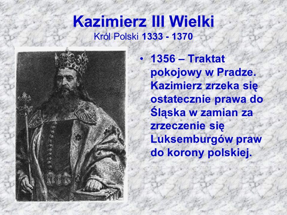 Kazimierz III Wielki Król Polski 1333 - 1370 1356 – Traktat pokojowy w Pradze. Kazimierz zrzeka się ostatecznie prawa do Śląska w zamian za zrzeczenie