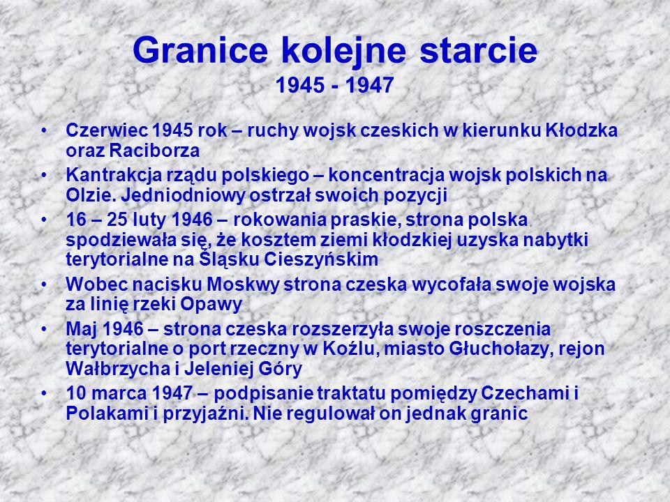 Granice kolejne starcie 1945 - 1947 Czerwiec 1945 rok – ruchy wojsk czeskich w kierunku Kłodzka oraz Raciborza Kantrakcja rządu polskiego – koncentrac