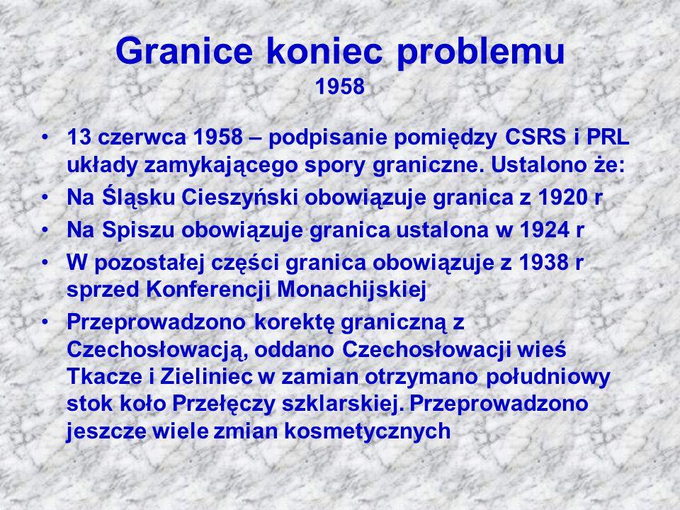 Granice koniec problemu 1958 13 czerwca 1958 – podpisanie pomiędzy CSRS i PRL układy zamykającego spory graniczne. Ustalono że: Na Śląsku Cieszyński o