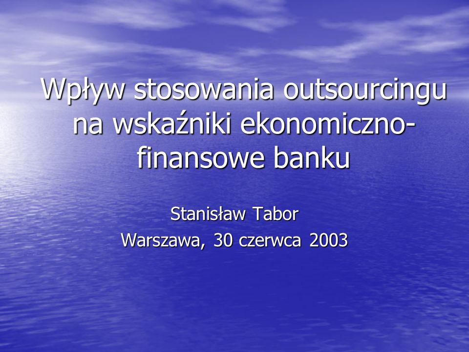 Wpływ stosowania outsourcingu na wskaźniki ekonomiczno- finansowe banku Stanisław Tabor Warszawa, 30 czerwca 2003