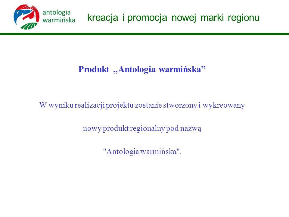 kreacja i promocja nowej marki regionu W wyniku realizacji projektu zostanie stworzony i wykreowany nowy produkt regionalny pod nazwą Antologia warmińska .