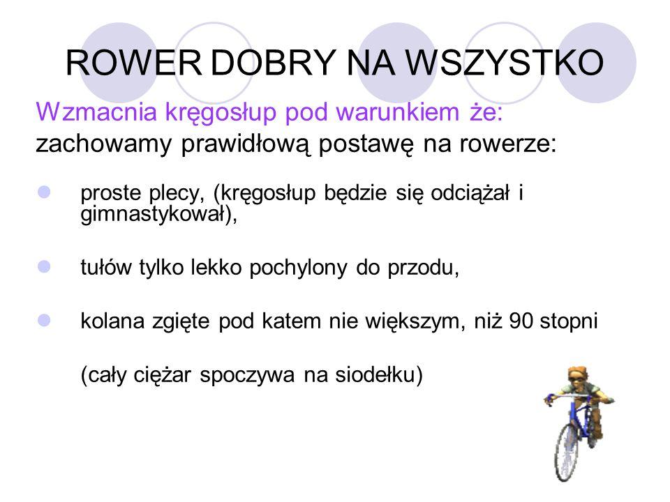 ROWER DOBRY NA WSZYSTKO Wzmacnia kręgosłup pod warunkiem że: zachowamy prawidłową postawę na rowerze: proste plecy, (kręgosłup będzie się odciążał i g