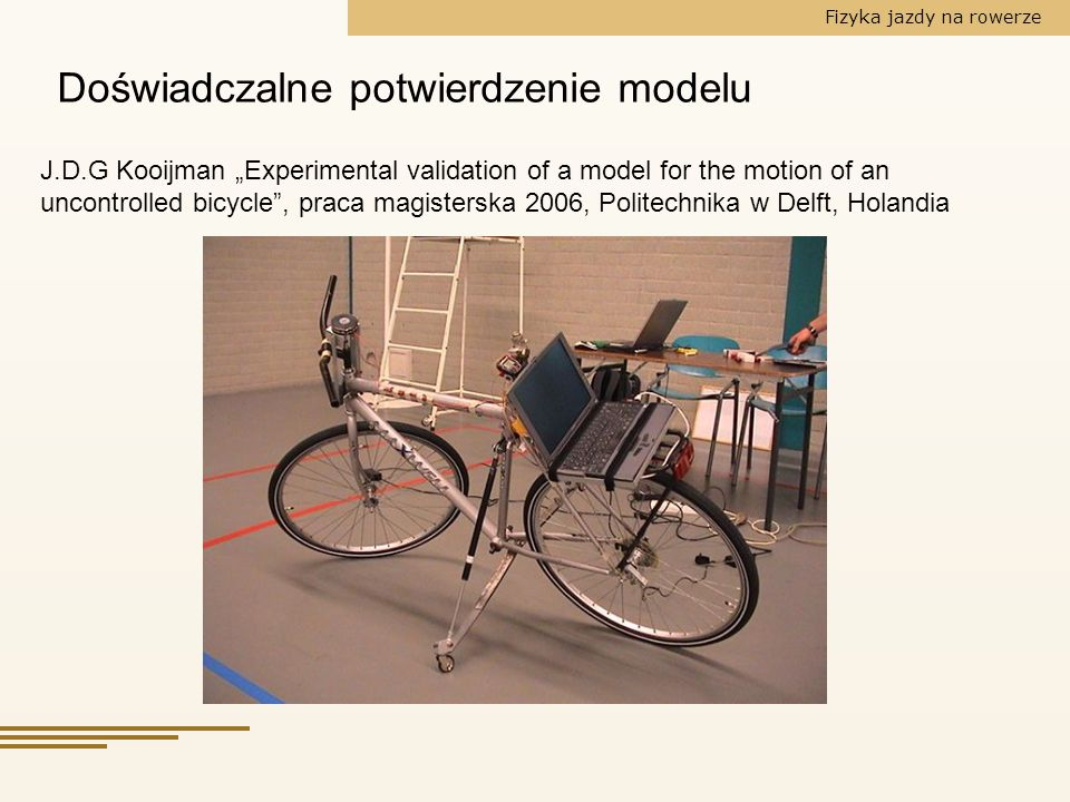 J.D.G Kooijman Experimental validation of a model for the motion of an uncontrolled bicycle, praca magisterska 2006, Politechnika w Delft, Holandia Do