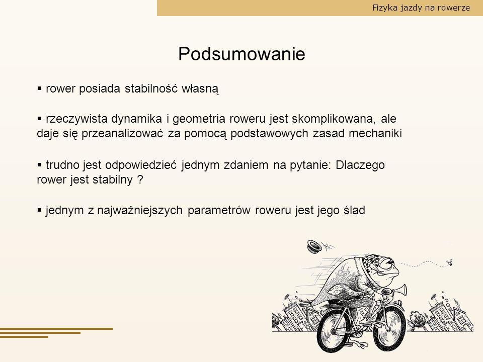 Fizyka jazdy na rowerze Podsumowanie rower posiada stabilność własną rzeczywista dynamika i geometria roweru jest skomplikowana, ale daje się przeanal