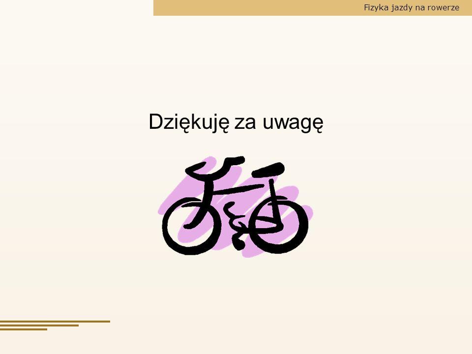 Fizyka jazdy na rowerze Dziękuję za uwagę