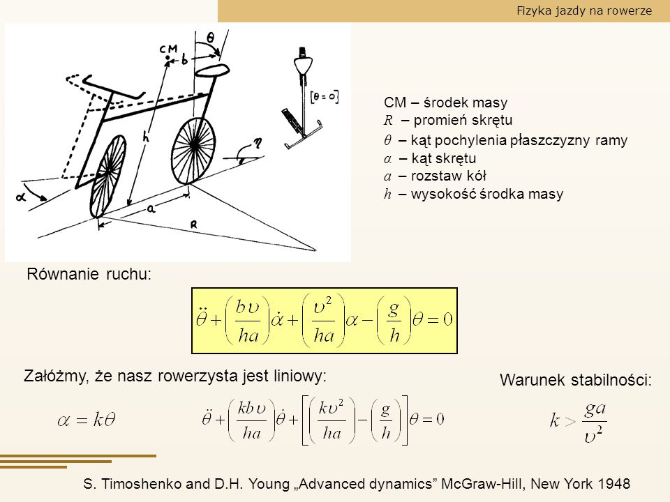 Fizyka jazdy na rowerze S. Timoshenko and D.H. Young Advanced dynamics McGraw-Hill, New York 1948 Równanie ruchu: Załóżmy, że nasz rowerzysta jest lin