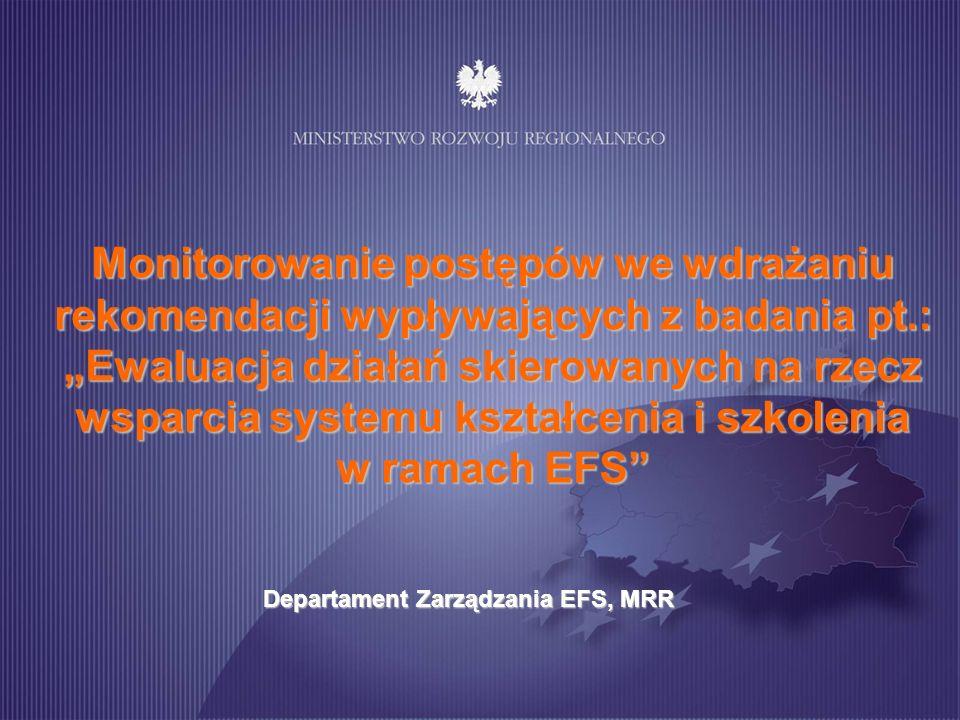 Monitorowanie postępów we wdrażaniu rekomendacji wypływających z badania pt.: Ewaluacja działań skierowanych na rzecz wsparcia systemu kształcenia i szkolenia w ramach EFS Departament Zarządzania EFS, MRR