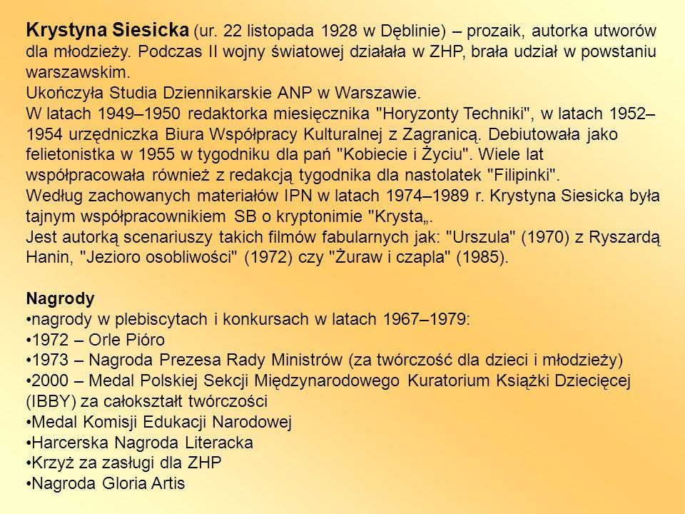 Krystyna Siesicka (ur. 22 listopada 1928 w Dęblinie) – prozaik, autorka utworów dla młodzieży. Podczas II wojny światowej działała w ZHP, brała udział