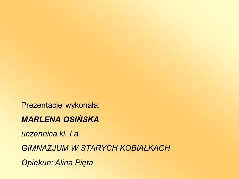 Prezentację wykonała: MARLENA OSIŃSKA uczennica kl. I a GIMNAZJUM W STARYCH KOBIAŁKACH Opiekun: Alina Pięta